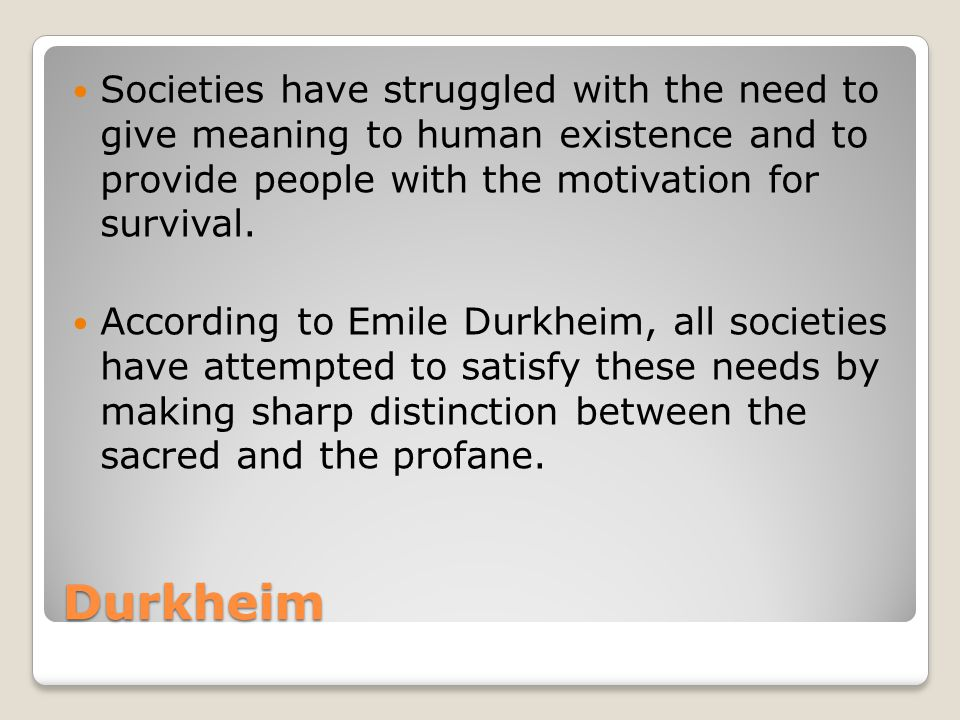 Durkheim Societies have struggled with the need to give meaning to human existence and to provide people with the motivation for survival.
