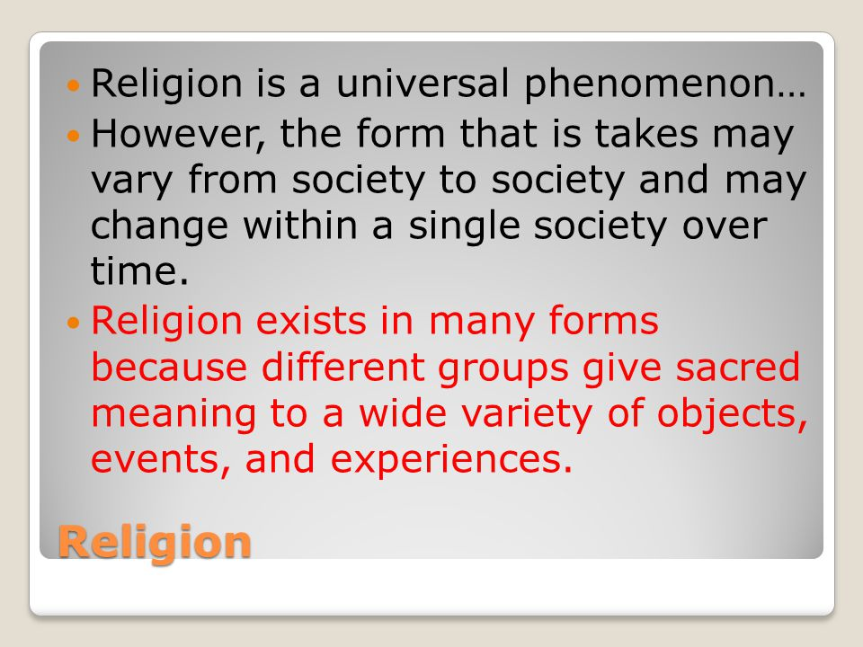 Religion Religion is a universal phenomenon… However, the form that is takes may vary from society to society and may change within a single society over time.