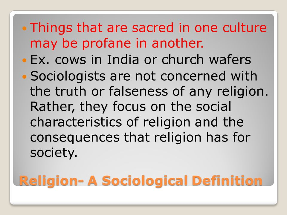 Religion- A Sociological Definition Things that are sacred in one culture may be profane in another.