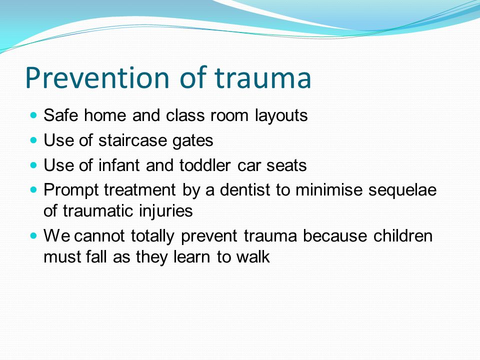 Prevention of trauma Safe home and class room layouts Use of staircase gates Use of infant and toddler car seats Prompt treatment by a dentist to minimise sequelae of traumatic injuries We cannot totally prevent trauma because children must fall as they learn to walk
