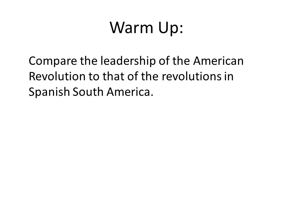 Warm Up: Compare the leadership of the American Revolution to that of the revolutions in Spanish South America.