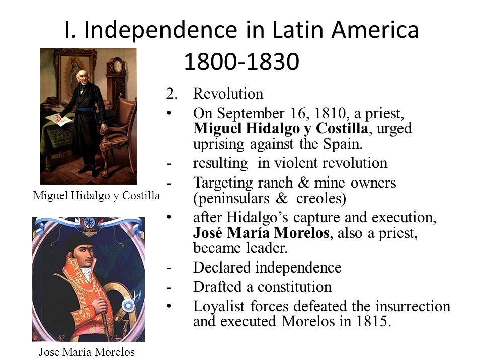 I. Independence in Latin America 1800-1830 2.Revolution On September 16, 1810, a priest, Miguel Hidalgo y Costilla, urged uprising against the Spain.