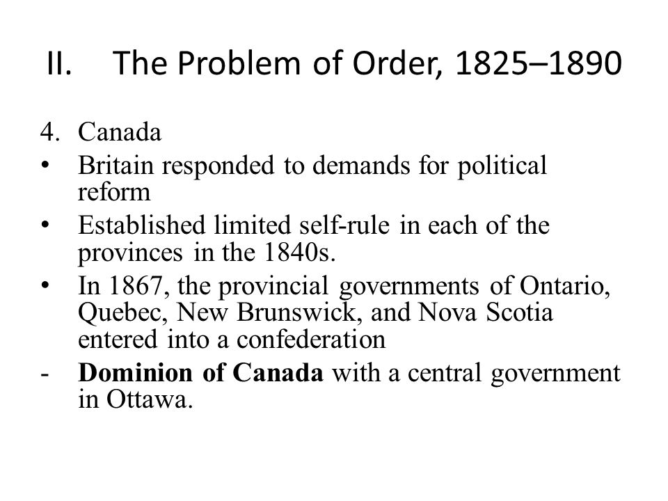 II.The Problem of Order, 1825–1890 4.Canada Britain responded to demands for political reform Established limited self-rule in each of the provinces in the 1840s.