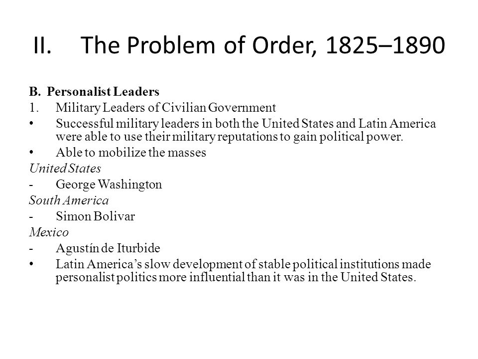 II.The Problem of Order, 1825–1890 B.Personalist Leaders 1.Military Leaders of Civilian Government Successful military leaders in both the United States and Latin America were able to use their military reputations to gain political power.