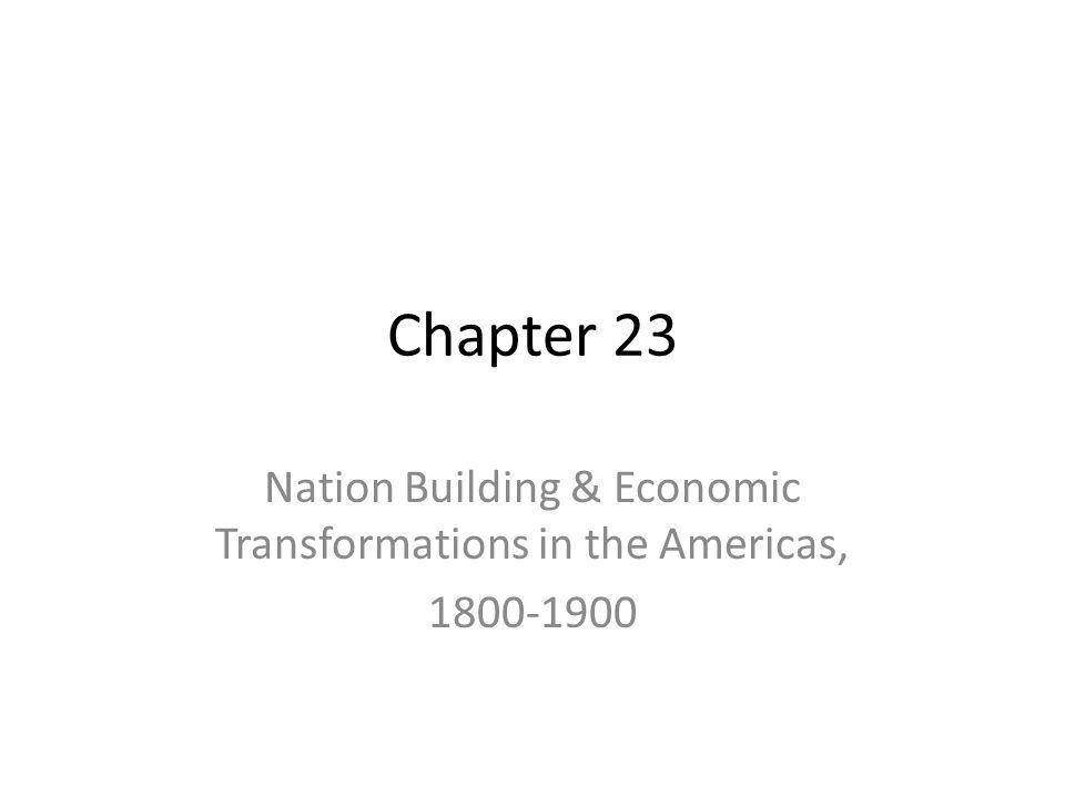 Chapter 23 Nation Building & Economic Transformations in the Americas, 1800-1900