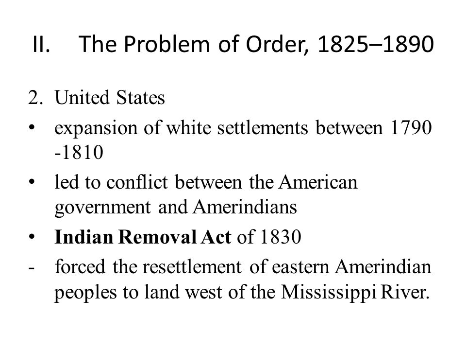 II.The Problem of Order, 1825–1890 2.United States expansion of white settlements between 1790 -1810 led to conflict between the American government and Amerindians Indian Removal Act of 1830 -forced the resettlement of eastern Amerindian peoples to land west of the Mississippi River.