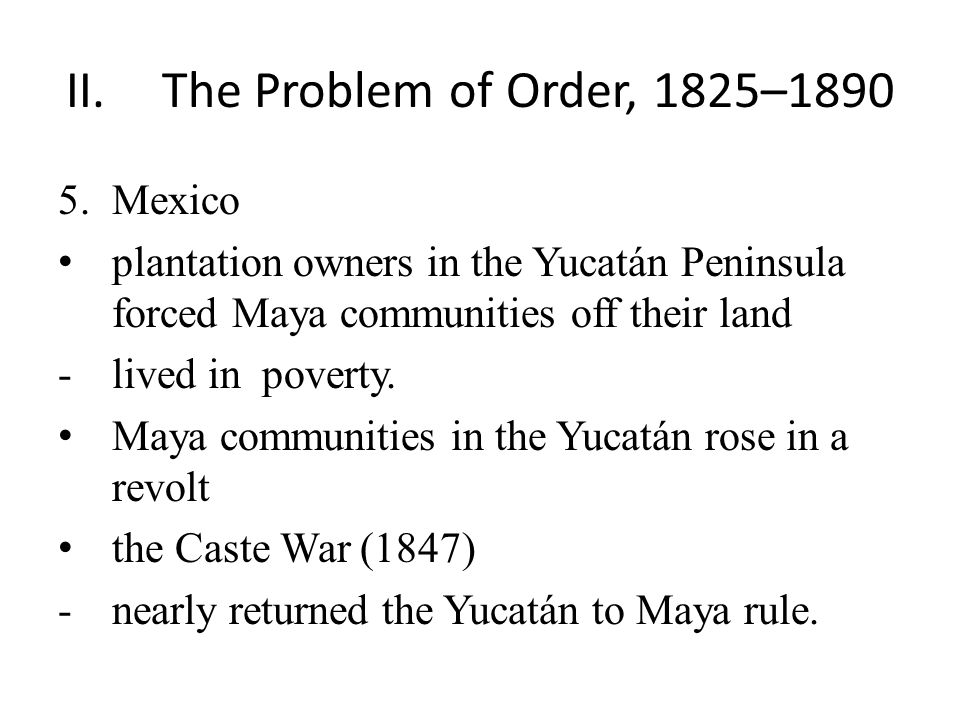 II.The Problem of Order, 1825–1890 5.Mexico plantation owners in the Yucatán Peninsula forced Maya communities off their land -lived in poverty.