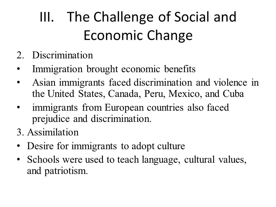 III.The Challenge of Social and Economic Change 2.Discrimination Immigration brought economic benefits Asian immigrants faced discrimination and violence in the United States, Canada, Peru, Mexico, and Cuba immigrants from European countries also faced prejudice and discrimination.