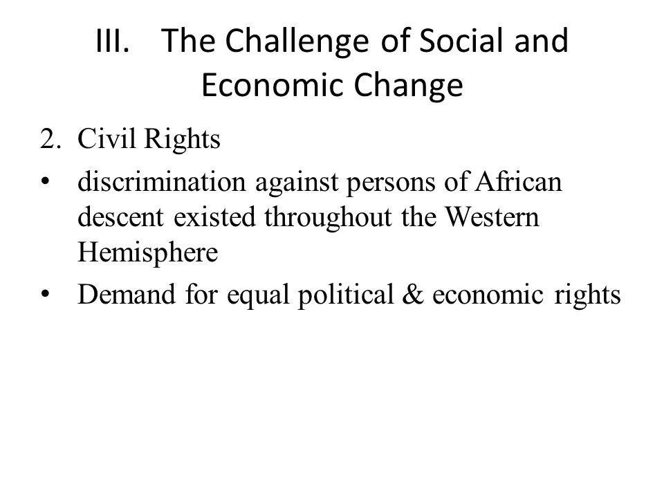 III.The Challenge of Social and Economic Change 2.Civil Rights discrimination against persons of African descent existed throughout the Western Hemisphere Demand for equal political & economic rights