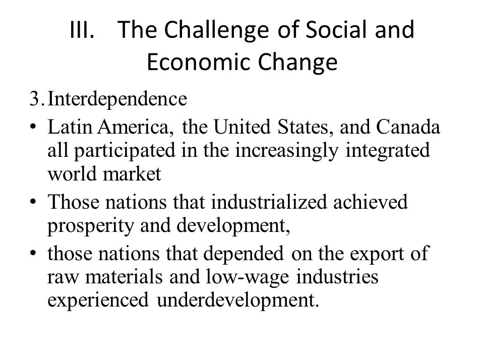 III.The Challenge of Social and Economic Change 3.Interdependence Latin America, the United States, and Canada all participated in the increasingly integrated world market Those nations that industrialized achieved prosperity and development, those nations that depended on the export of raw materials and low-wage industries experienced underdevelopment.