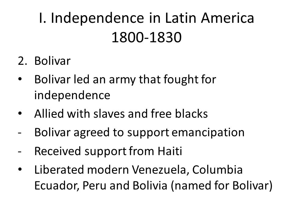 I. Independence in Latin America 1800-1830 2.Bolivar Bolivar led an army that fought for independence Allied with slaves and free blacks -Bolivar agre