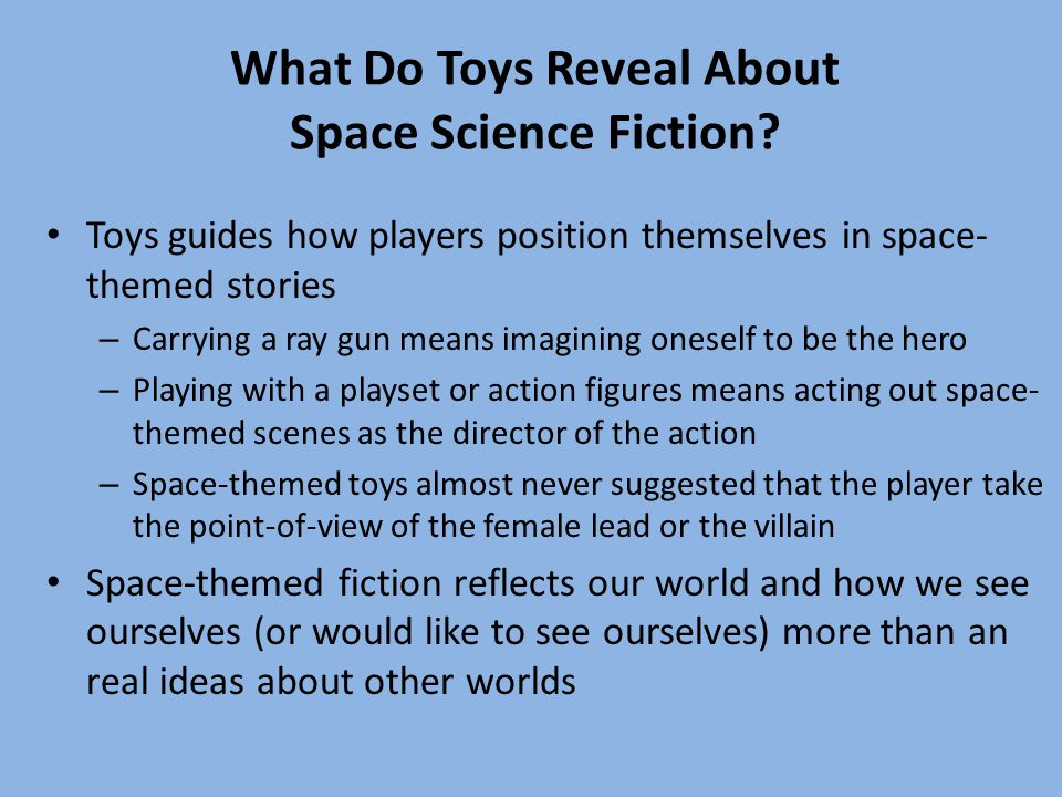 What Do Toys Reveal About Space Science Fiction? Toys guides how players position themselves in space- themed stories – Carrying a ray gun means imagi