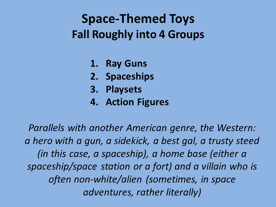Space-Themed Toys Fall Roughly into 4 Groups Parallels with another American genre, the Western: a hero with a gun, a sidekick, a best gal, a trusty s