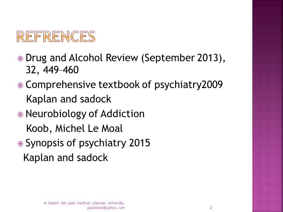  Drug and Alcohol Review (September 2013), 32, 449–460  Comprehensive textbook of psychiatry2009 Kaplan and sadock  Neurobiology of Addiction Koob, Michel Le Moal  Synopsis of psychiatry 2015 Kaplan and sadock M Yassini MD.yazd medical sciences university.