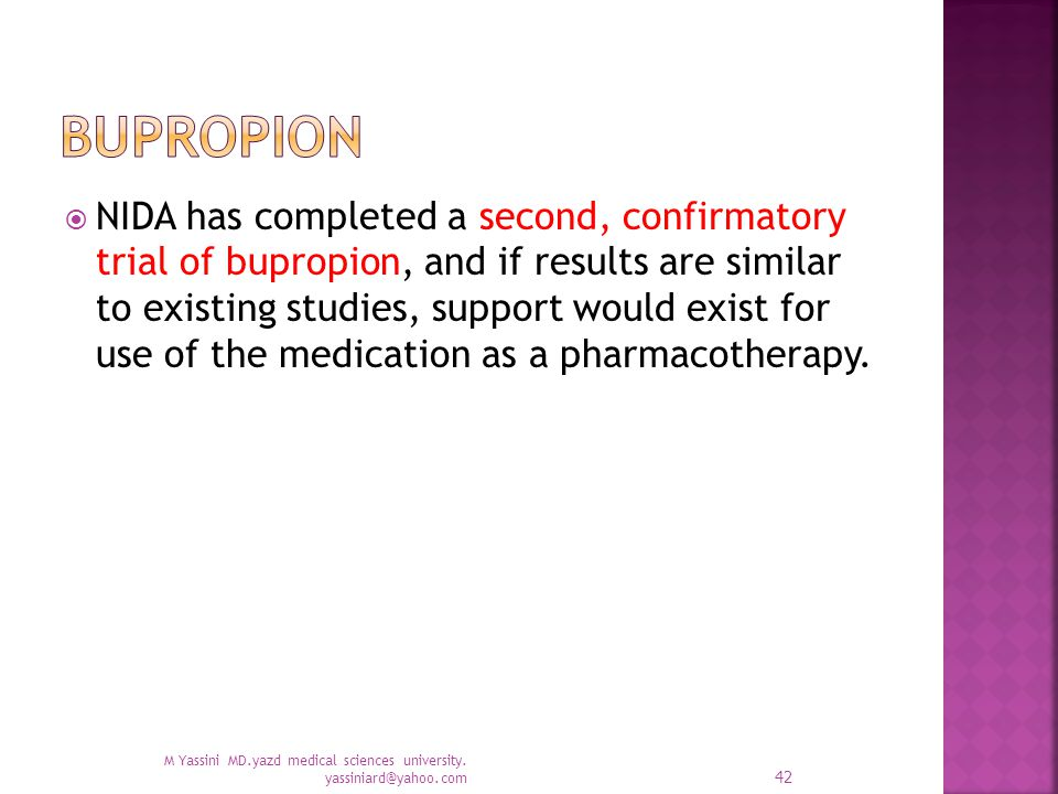  NIDA has completed a second, confirmatory trial of bupropion, and if results are similar to existing studies, support would exist for use of the medication as a pharmacotherapy.