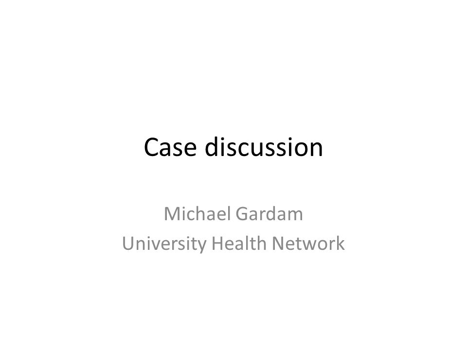 Case discussion Michael Gardam University Health Network