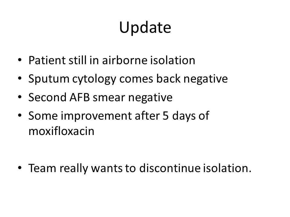 Update Patient still in airborne isolation Sputum cytology comes back negative Second AFB smear negative Some improvement after 5 days of moxifloxacin Team really wants to discontinue isolation.