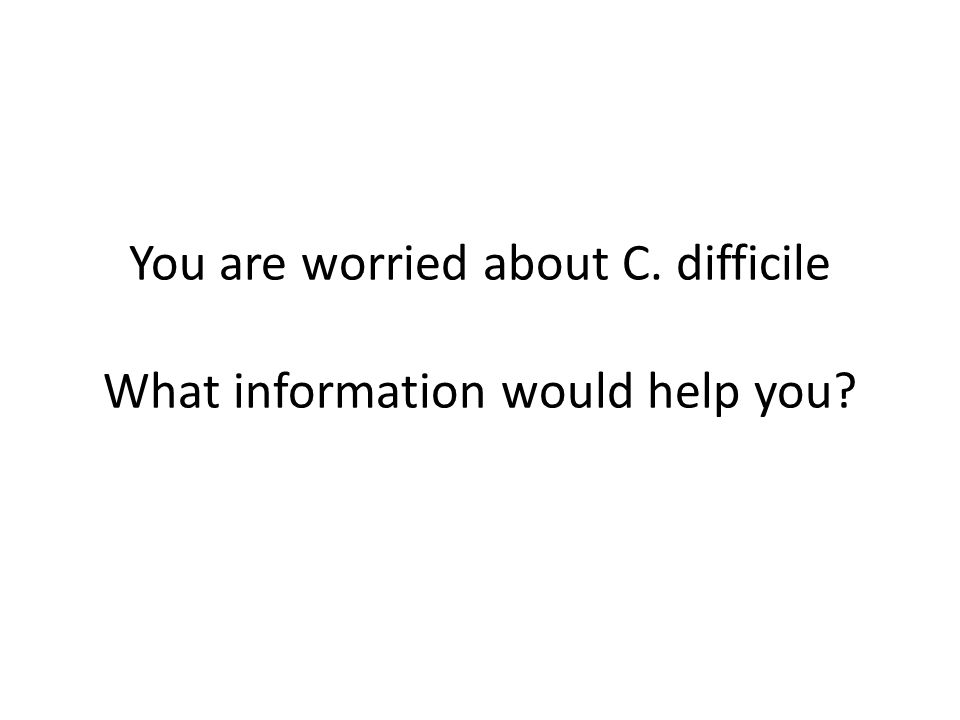 You are worried about C. difficile What information would help you?