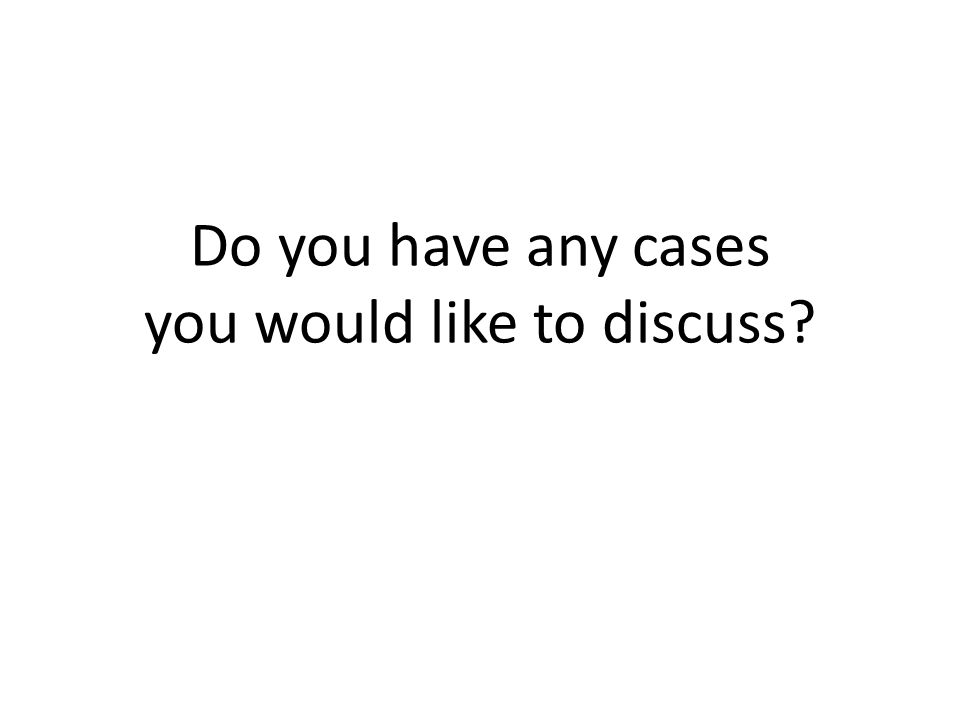 Do you have any cases you would like to discuss?