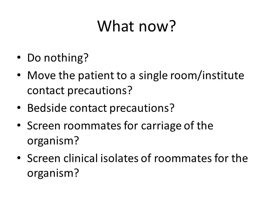What now. Do nothing. Move the patient to a single room/institute contact precautions.