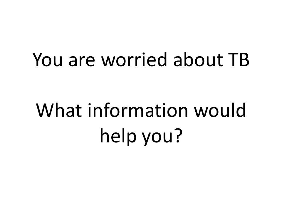 You are worried about TB What information would help you?