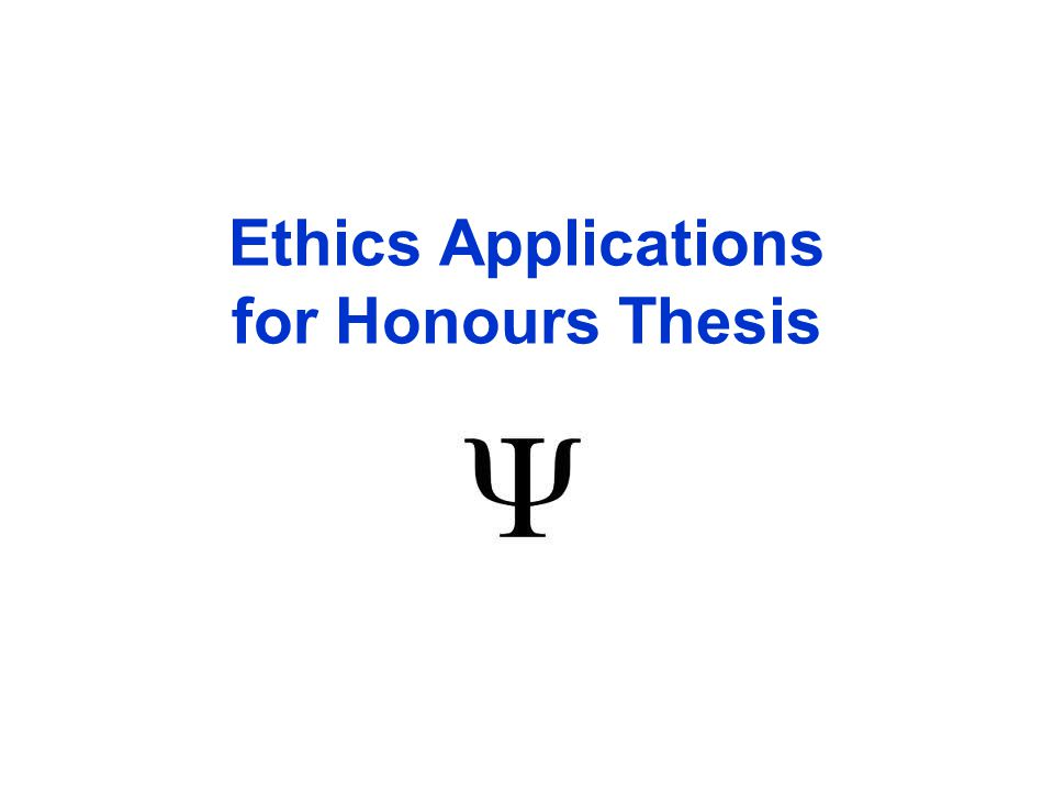 Checklist for submitting your Ethics Application (see Honours Thesis Handbook) ~ Step 1TCPS2 (CORE) Ethics Tutorial Step 2Form 101 Ethics Application Step 3Research Proposal Step 4Oral Presentation Step 5Receive Full Ethics Clearance Step 6Form 104 Modifications