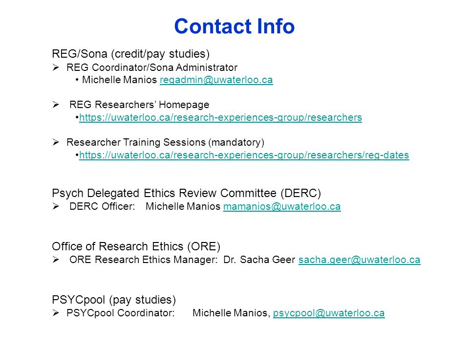 Contact Info REG/Sona (credit/pay studies)  REG Coordinator/Sona Administrator Michelle Manios regadmin@uwaterloo.caregadmin@uwaterloo.ca  REG Researchers' Homepage https://uwaterloo.ca/research-experiences-group/researchers  Researcher Training Sessions (mandatory) https://uwaterloo.ca/research-experiences-group/researchers/reg-dates Psych Delegated Ethics Review Committee (DERC)  DERC Officer:Michelle Manios mamanios@uwaterloo.camamanios@uwaterloo.ca Office of Research Ethics (ORE)  ORE Research Ethics Manager: Dr.