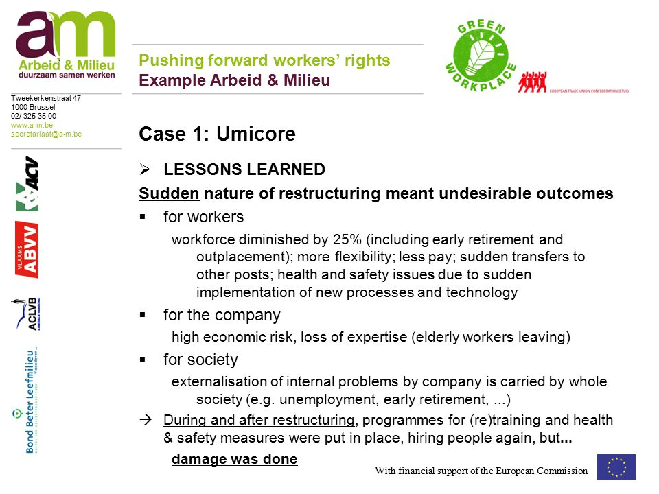  LESSONS LEARNED Sudden nature of restructuring meant undesirable outcomes  for workers workforce diminished by 25% (including early retirement and outplacement); more flexibility; less pay; sudden transfers to other posts; health and safety issues due to sudden implementation of new processes and technology  for the company high economic risk, loss of expertise (elderly workers leaving)  for society externalisation of internal problems by company is carried by whole society (e.g.