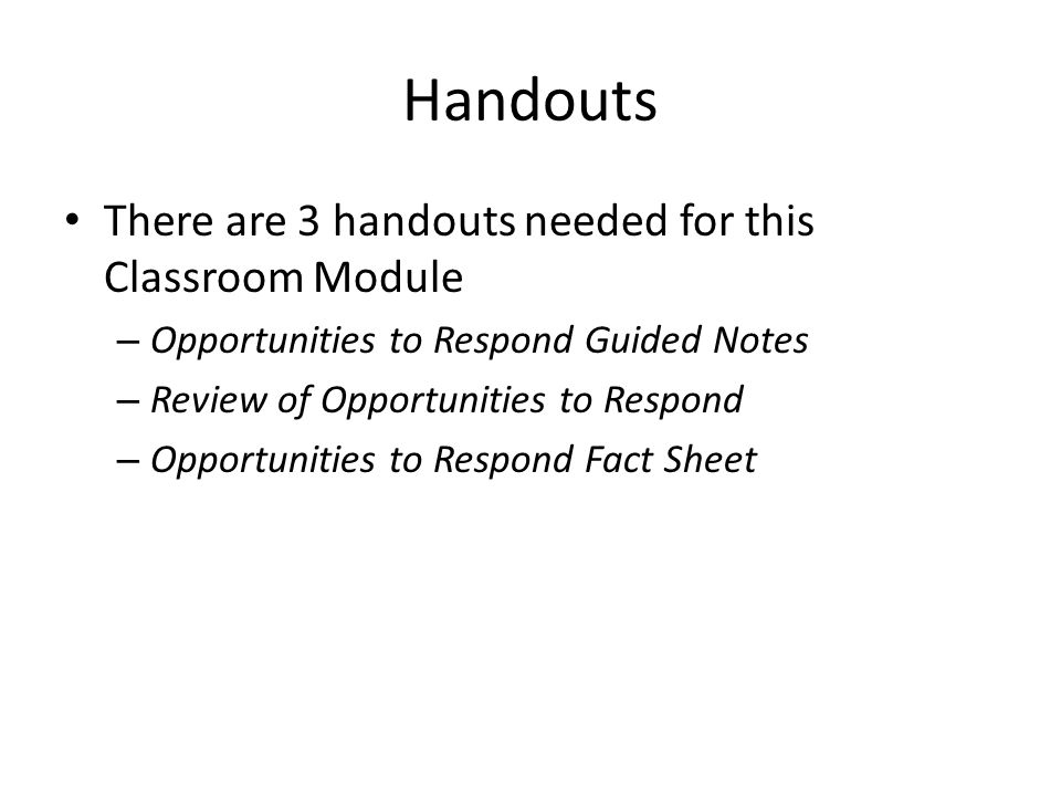 Handouts There are 3 handouts needed for this Classroom Module – Opportunities to Respond Guided Notes – Review of Opportunities to Respond – Opportunities to Respond Fact Sheet
