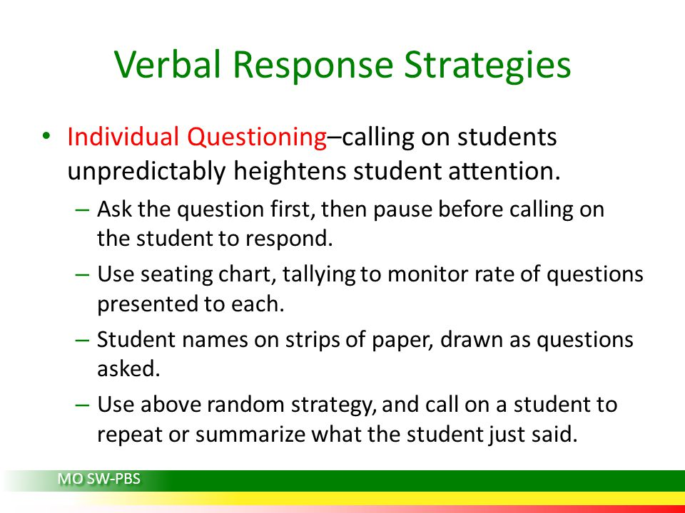 Verbal Response Strategies Individual Questioning–calling on students unpredictably heightens student attention.