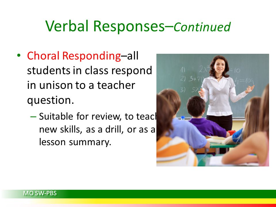 Verbal Responses– Continued Choral Responding–all students in class respond in unison to a teacher question.