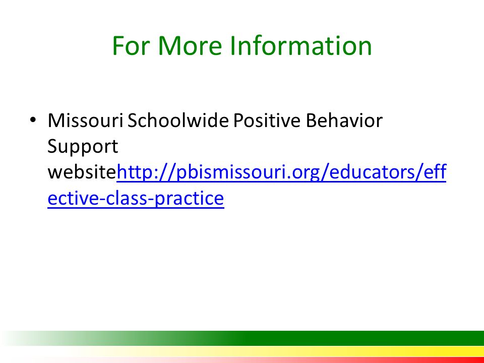 For More Information Missouri Schoolwide Positive Behavior Support websitehttp://pbismissouri.org/educators/eff ective-class-practicehttp://pbismissouri.org/educators/eff ective-class-practice