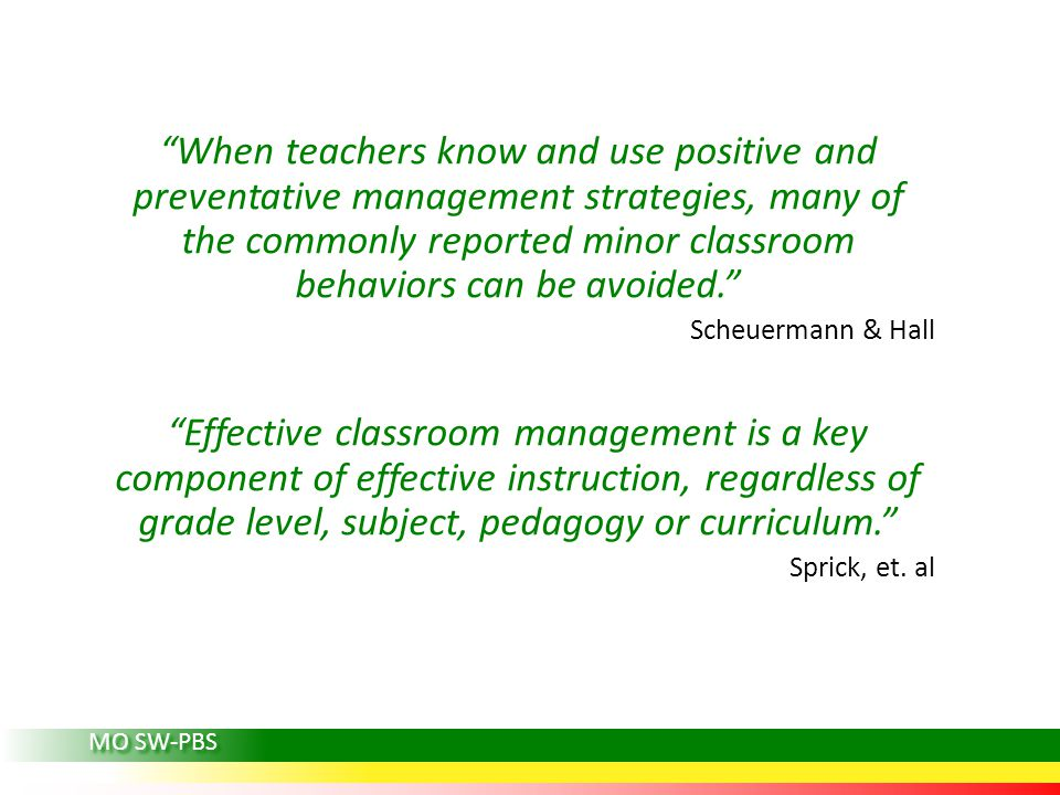 When teachers know and use positive and preventative management strategies, many of the commonly reported minor classroom behaviors can be avoided. Scheuermann & Hall Effective classroom management is a key component of effective instruction, regardless of grade level, subject, pedagogy or curriculum. Sprick, et.