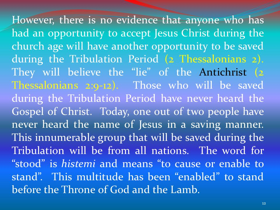 However, there is no evidence that anyone who has had an opportunity to accept Jesus Christ during the church age will have another opportunity to be saved during the Tribulation Period (2 Thessalonians 2).