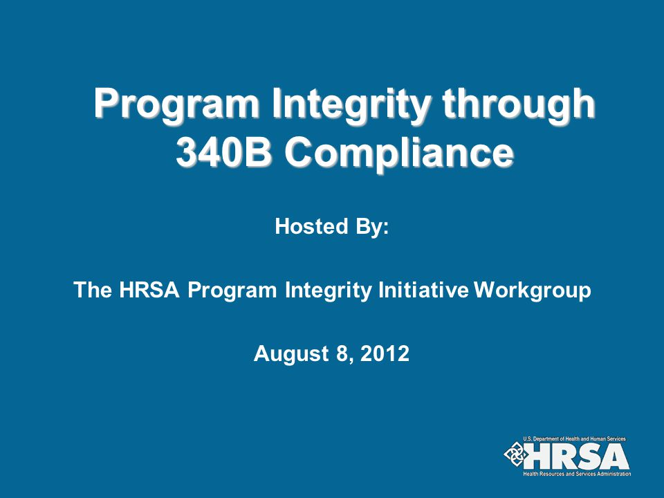 Program Integrity - Current Activities Determination of eligibility Annual Recertification Quarterly calculations of 340B prices Maintenance of Medicaid Exclusion File Investigations/resolutions of alleged drug diversion and incorrect pricing/inappropriate limits on drug access Technical Assistance, webinars, FAQs, guidances