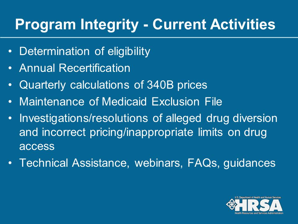 Program Integrity - Current Activities Determination of eligibility Annual Recertification Quarterly calculations of 340B prices Maintenance of Medica