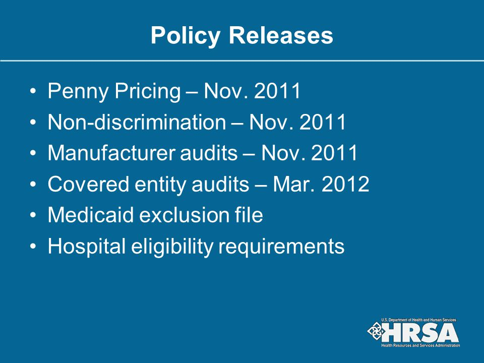 Policy Releases Penny Pricing – Nov. 2011 Non-discrimination – Nov. 2011 Manufacturer audits – Nov. 2011 Covered entity audits – Mar. 2012 Medicaid ex