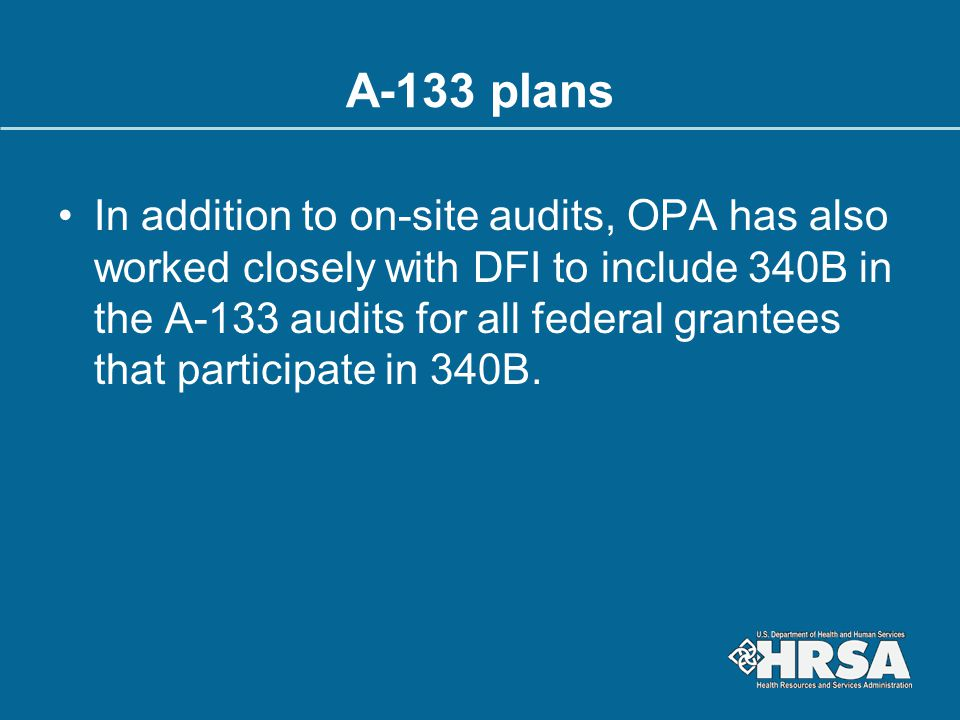 A-133 plans In addition to on-site audits, OPA has also worked closely with DFI to include 340B in the A-133 audits for all federal grantees that part