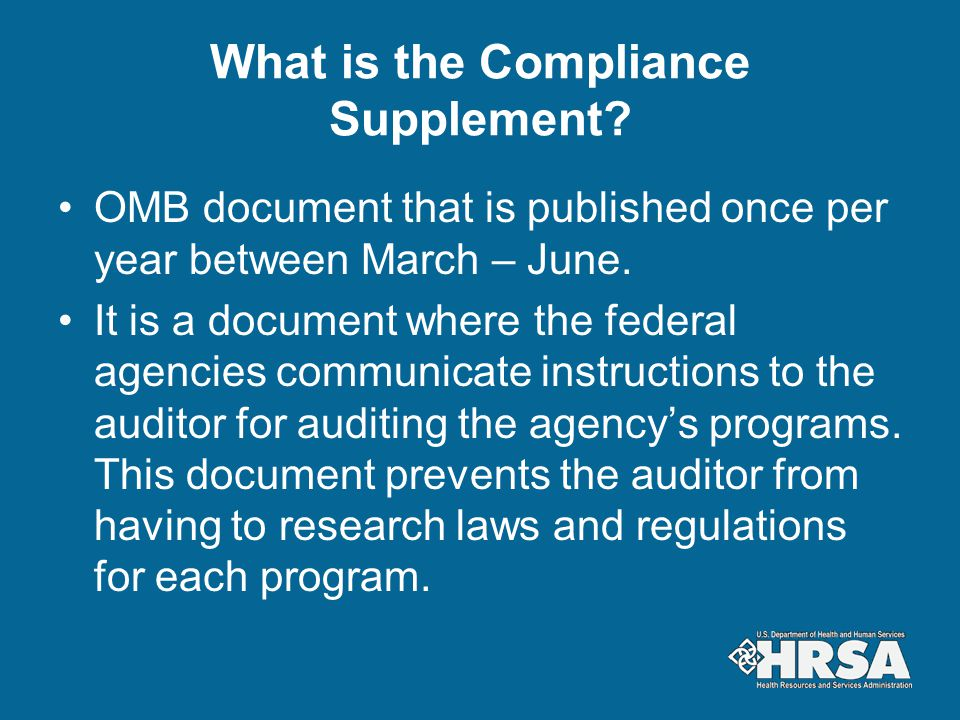 What is the Compliance Supplement? OMB document that is published once per year between March – June. It is a document where the federal agencies comm
