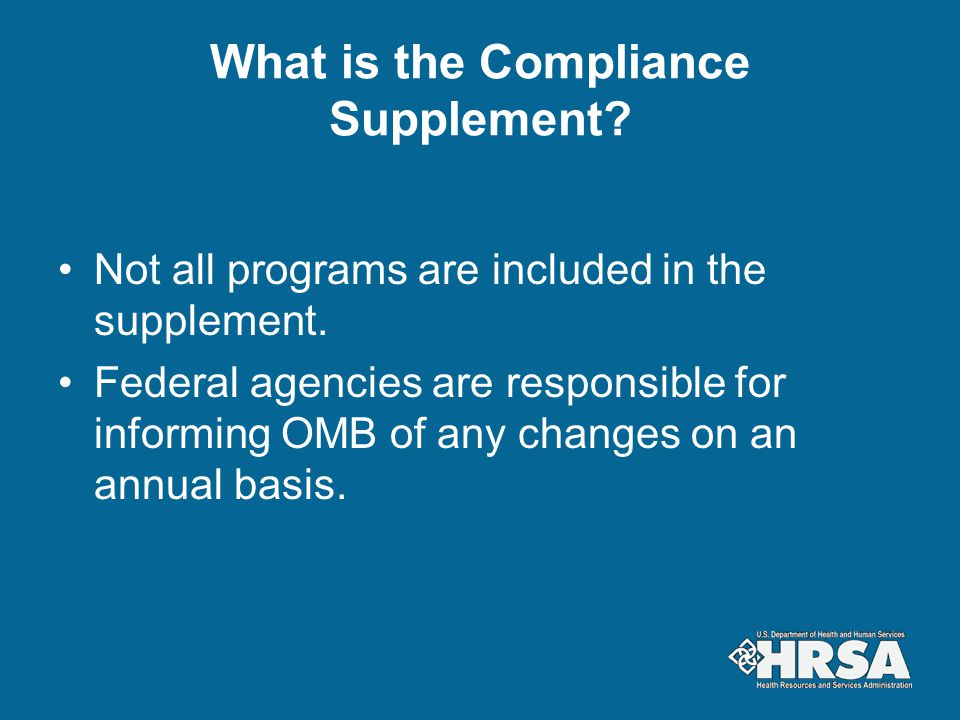 What is the Compliance Supplement? Not all programs are included in the supplement. Federal agencies are responsible for informing OMB of any changes