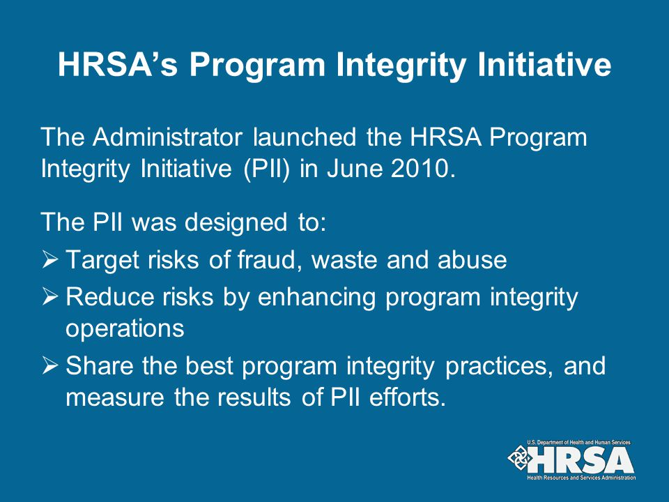 HRSA's Program Integrity Initiative The Administrator launched the HRSA Program Integrity Initiative (PII) in June 2010. The PII was designed to:  Ta