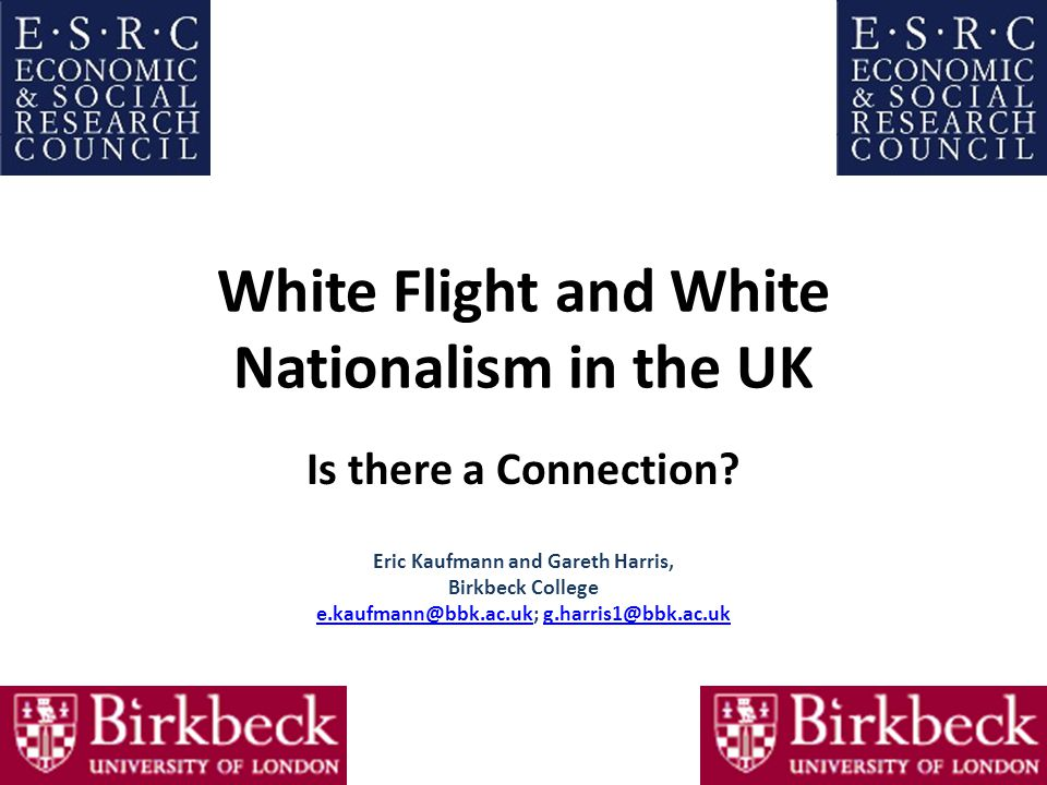 White Flight and White Nationalism in the UK Is there a Connection? Eric Kaufmann and Gareth Harris, Birkbeck College e.kaufmann@bbk.ac.uke.kaufmann@b