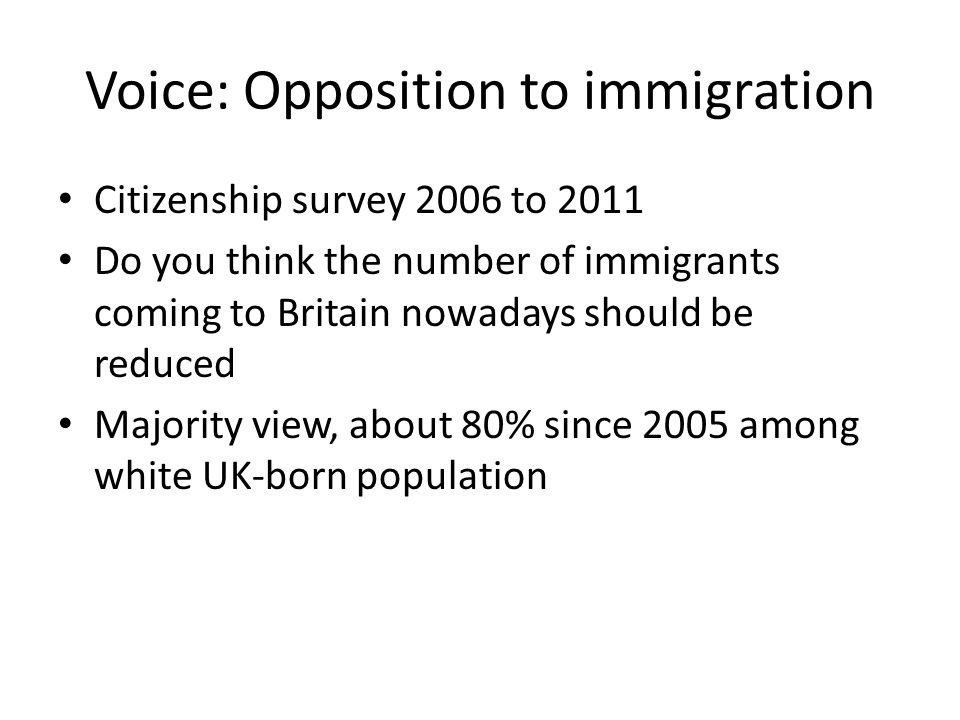 Voice: Opposition to immigration Citizenship survey 2006 to 2011 Do you think the number of immigrants coming to Britain nowadays should be reduced Majority view, about 80% since 2005 among white UK-born population
