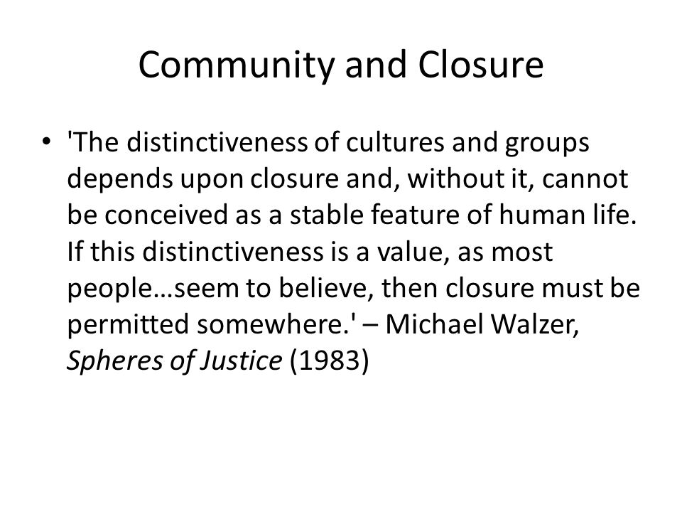 Community and Closure The distinctiveness of cultures and groups depends upon closure and, without it, cannot be conceived as a stable feature of human life.