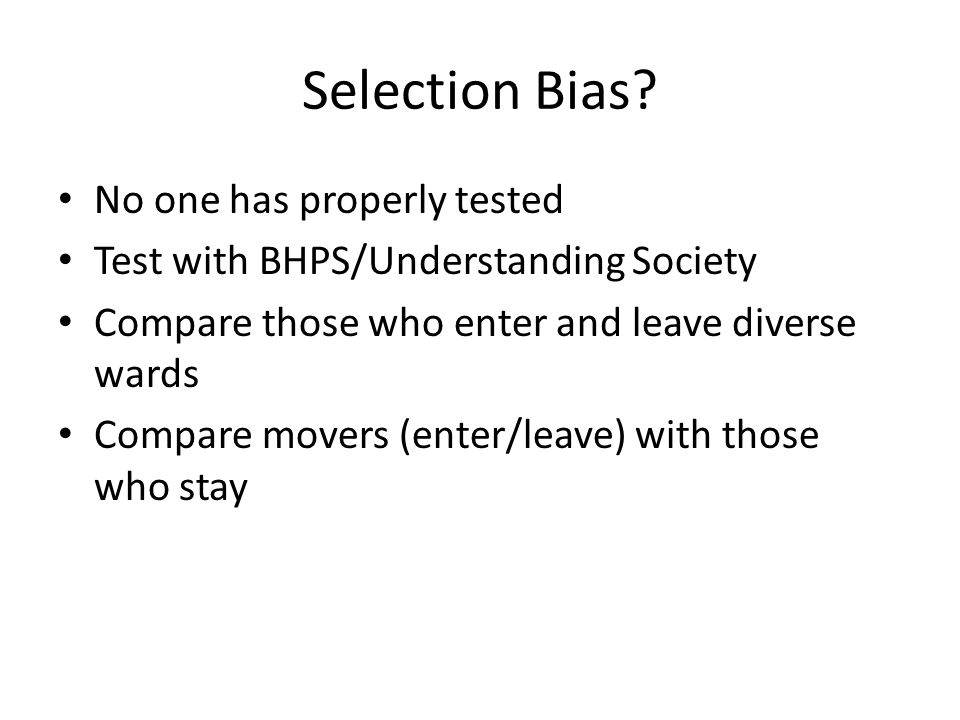 Selection Bias? No one has properly tested Test with BHPS/Understanding Society Compare those who enter and leave diverse wards Compare movers (enter/