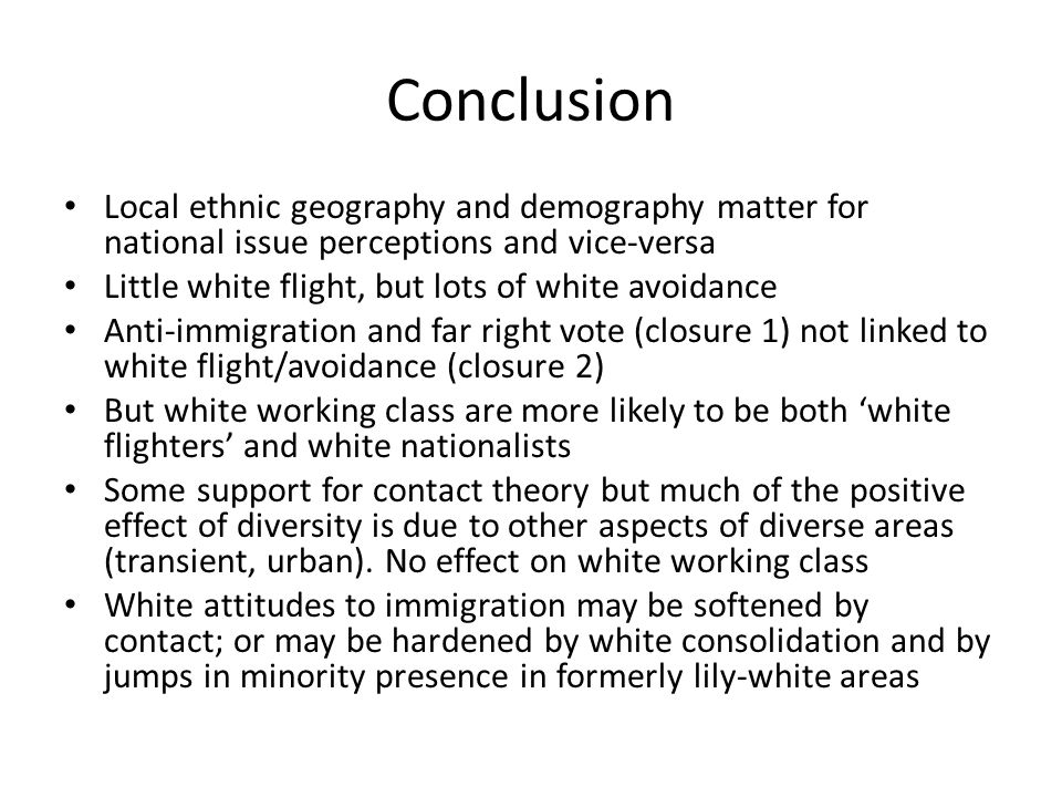 Conclusion Local ethnic geography and demography matter for national issue perceptions and vice-versa Little white flight, but lots of white avoidance Anti-immigration and far right vote (closure 1) not linked to white flight/avoidance (closure 2) But white working class are more likely to be both 'white flighters' and white nationalists Some support for contact theory but much of the positive effect of diversity is due to other aspects of diverse areas (transient, urban).