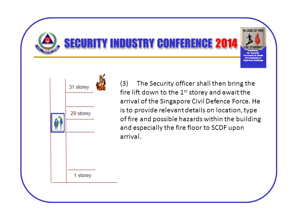 SECURITY INDUSTRY CONFERENCE 2014 31 storey 29 storey (3) The Security officer shall then bring the fire lift down to the 1 st storey and await the ar