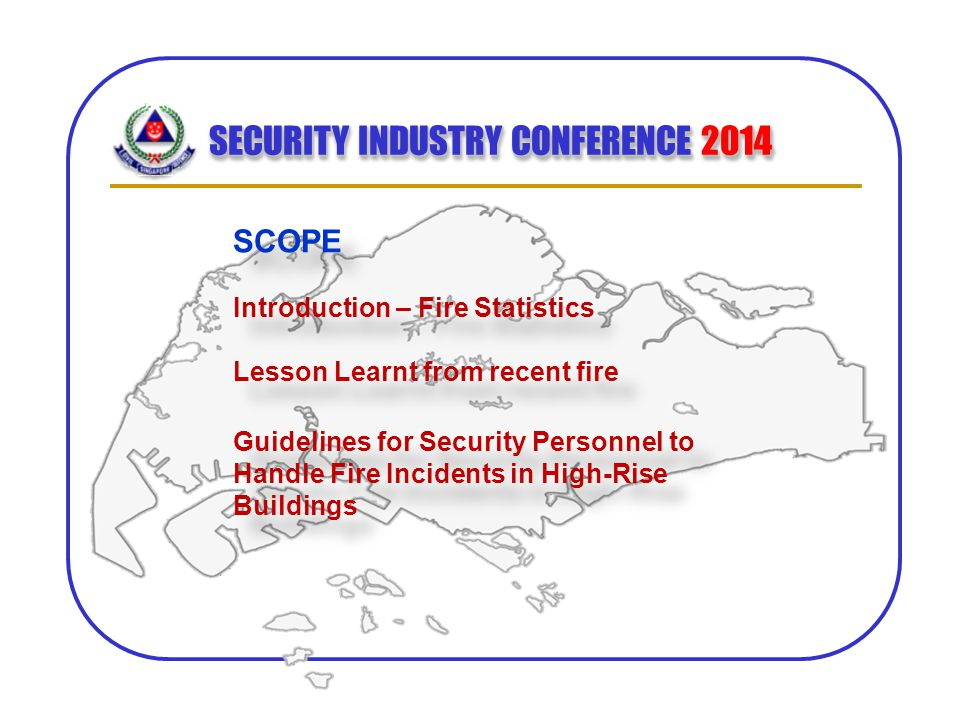 SECURITY INDUSTRY CONFERENCE 2014 SCOPE Introduction – Fire Statistics Lesson Learnt from recent fire SCOPE Introduction – Fire Statistics Lesson Lear