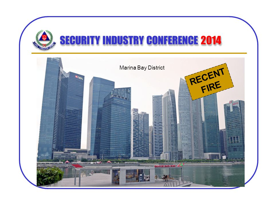 SECURITY INDUSTRY CONFERENCE 2014 Marina Bay District RECENT FIRE