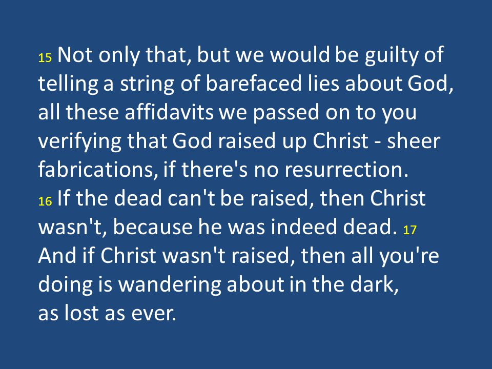 15 Not only that, but we would be guilty of telling a string of barefaced lies about God, all these affidavits we passed on to you verifying that God raised up Christ - sheer fabrications, if there s no resurrection.
